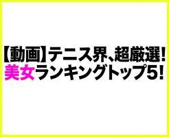【動画】テニス界の美女ランキング!超厳選ベスト5!男性諸君!刮目せよ!